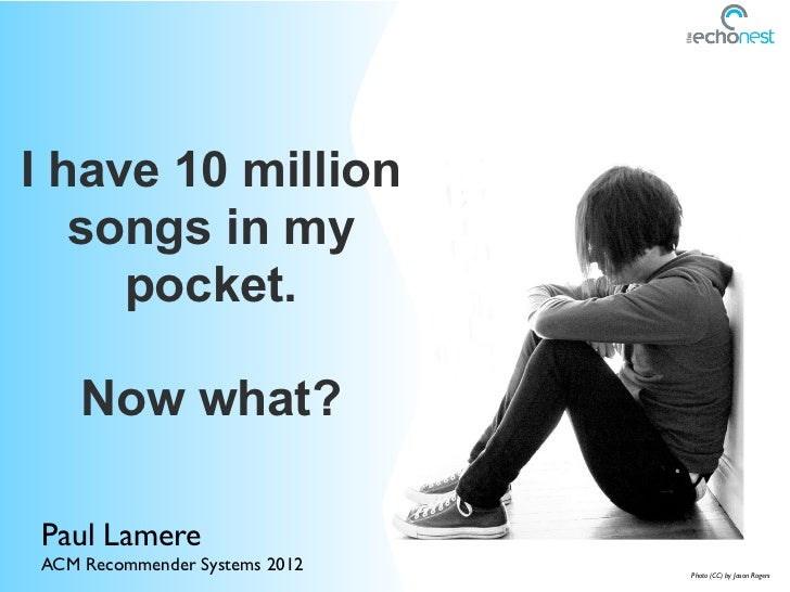 I have 10 million   songs in my     pocket.    Now what?Paul LamereACM Recommender Systems 2012   Photo (CC) by Jason Rogers