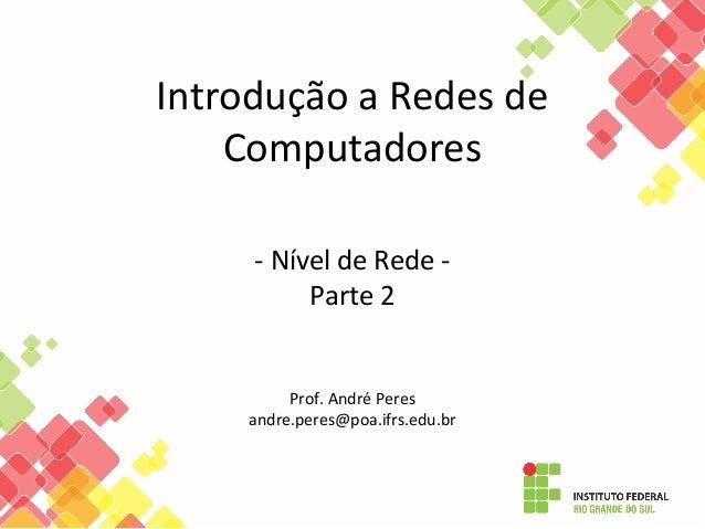 Introdução a Redes de Computadores - Nível de Rede - Parte 2 Prof. André Peres andre.peres@poa.ifrs.edu.br