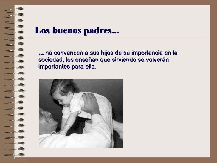 Los buenos padres... ...  no convencen a sus hijos de su importancia en la sociedad,  l es enseñan que sirviendo se volver...