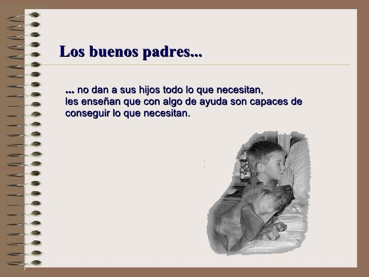 Los buenos padres... ...  no dan a sus hijos todo lo que necesitan, l es enseñan que  con algo de ayuda  son capaces de co...