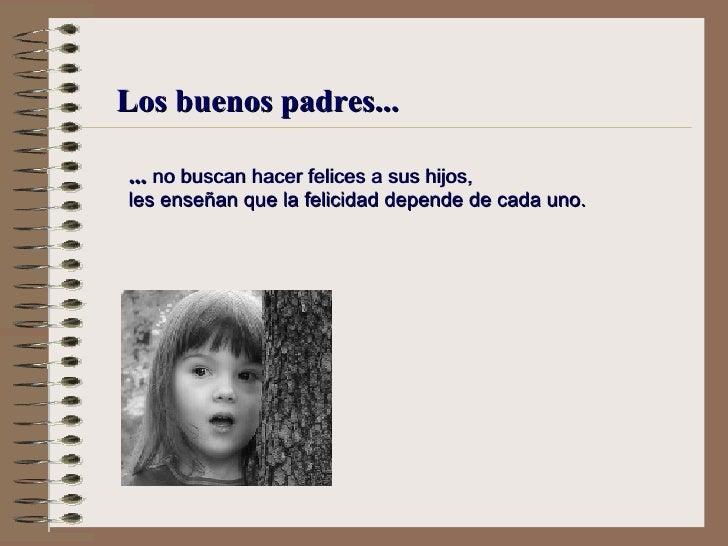 Los buenos padres... ...  no buscan hacer felices a sus hijos, l es enseñan que la felicidad depende de cada uno.