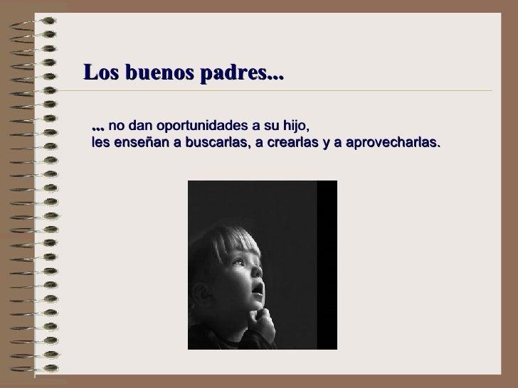 Los buenos padres... ...  no dan oportunidades a su hijo, l es enseñan a buscarlas, a crearlas y a aprovecharlas.
