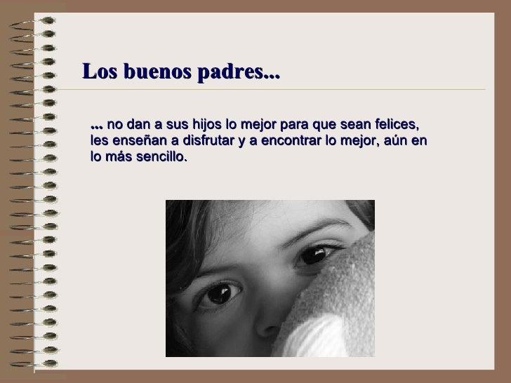 Los buenos padres... ...  no dan a sus hijos lo mejor para que sean felices,  l es enseñan a disfrutar y a encontrar lo me...