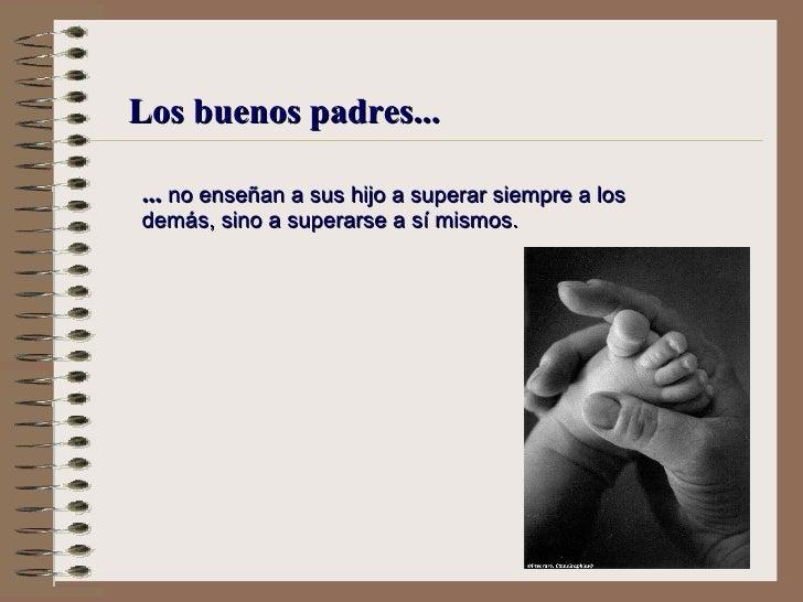 Los buenos padres... ...  no enseñan a sus hijo a superar siempre a los demás,  sino  a superarse a sí mismos.