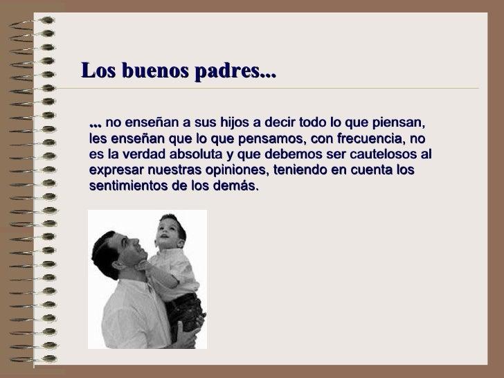 Los buenos padres... ...  no enseñan a sus hijos a decir todo lo que piensan,  l es enseñan que lo que pensamos, con frecu...