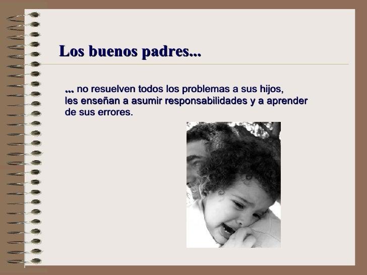 Los buenos padres... ...  no resuelven todos los problemas a sus hijos, l es enseñan a asumir responsabilidades y a aprend...