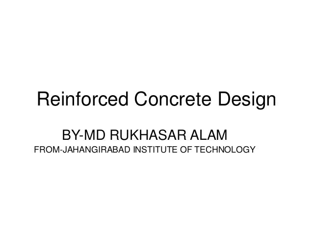 Reinforced Concrete Design BY-MD RUKHASAR ALAM FROM-JAHANGIRABAD INSTITUTE OF TECHNOLOGY