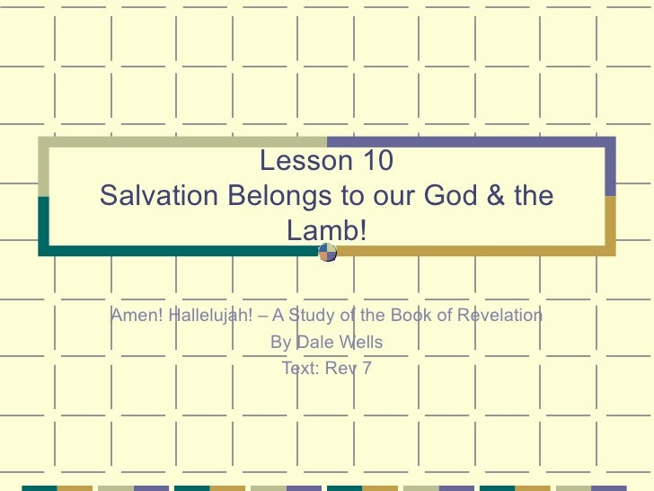 Lesson 10 Salvation Belongs to our God & the Lamb! Amen! Hallelujah! – A Study of the Book of Revelation By Dale Wells Tex...