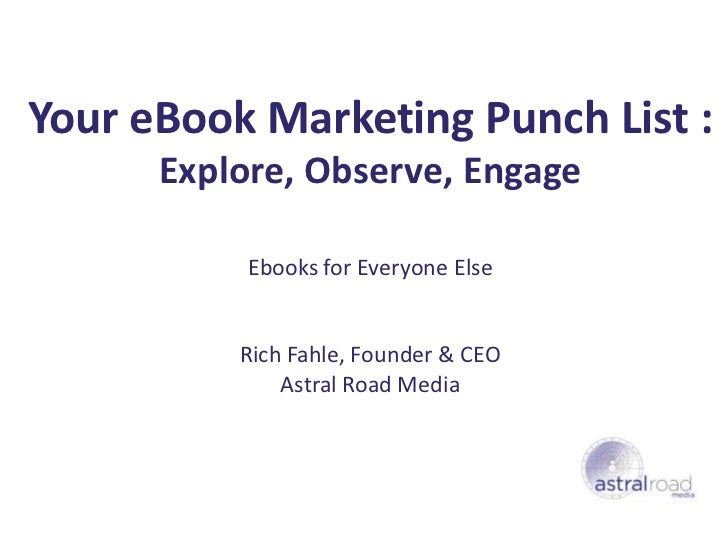 Your eBook Marketing Punch List :      Explore, Observe, Engage           Ebooks for Everyone Else          Rich Fahle, Fo...