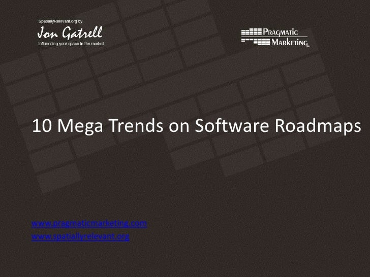 10 Mega Trends on Software Roadmaps<br />www.pragmaticmarketing.com<br />www.spatiallyrelevant.org<br />