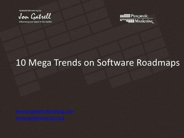 10 Mega Trends on Software Roadmaps<br />www.pragmaticmarketing.com<br />www.spatiallyrelevant.org<br />