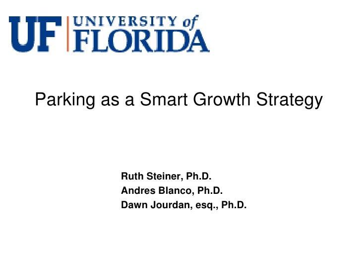 Parking as a Smart Growth Strategy          Ruth Steiner, Ph.D.          Andres Blanco, Ph.D.          Dawn Jourdan, esq.,...