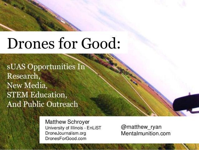 Drones for Good: Matthew Schroyer University of Illinois - EnLiST DroneJournalism.org DronesForGood.com @matthew_ryan Ment...