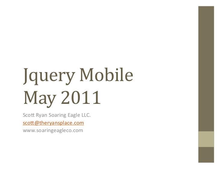 Jquery Mobile May 2011 Sco$ Ryan Soaring Eagle LLC. sco$@theryansplace.com www.soaringeagleco.com