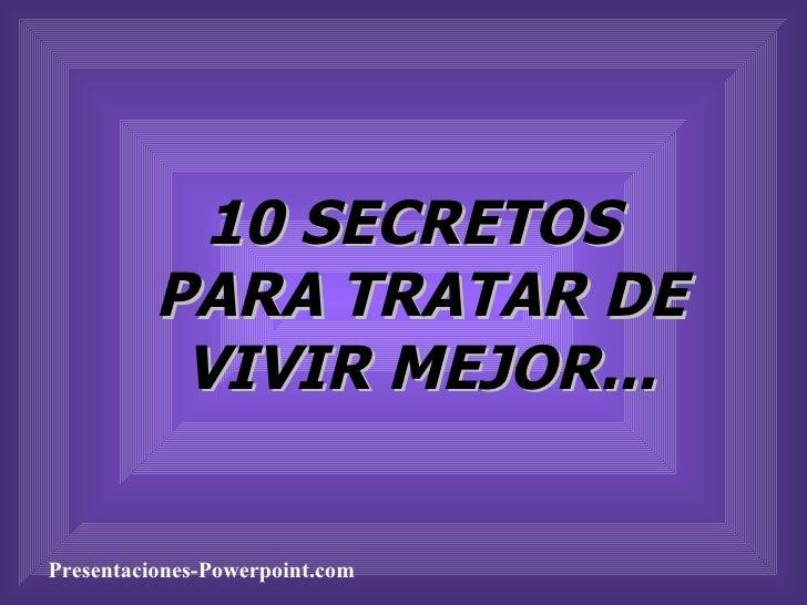 10 SECRETOS  PARA TRATAR DE VIVIR MEJOR... Presentaciones-Powerpoint.com