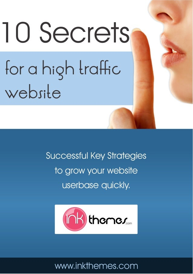 10 Secrets for a high traffic website Successful Key Strategies to grow your website userbase quickly. www.inkthemes.com