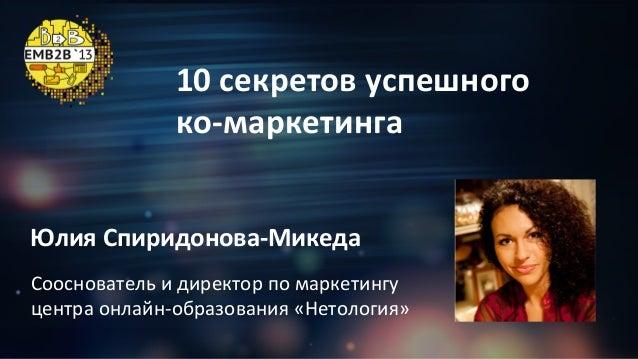 10  секретов  успешного   ко-‐маркетинга     Юлия  Спиридонова-‐Микеда   Сооснователь  и  директор  ...