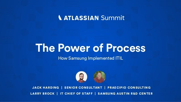The Power of Process How Samsung Implemented ITIL JACK HARDING | SENIOR CONSULTANT | PRAECIPIO CONSULTING LARRY BROCK | IT...