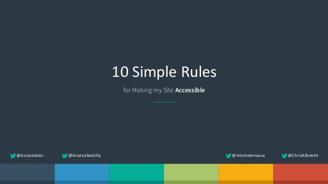 10  Simple  Rules for Making my Site Accessible @ChrisAlbrecht@misshelenasue@Accessibots @AccessibotLilly