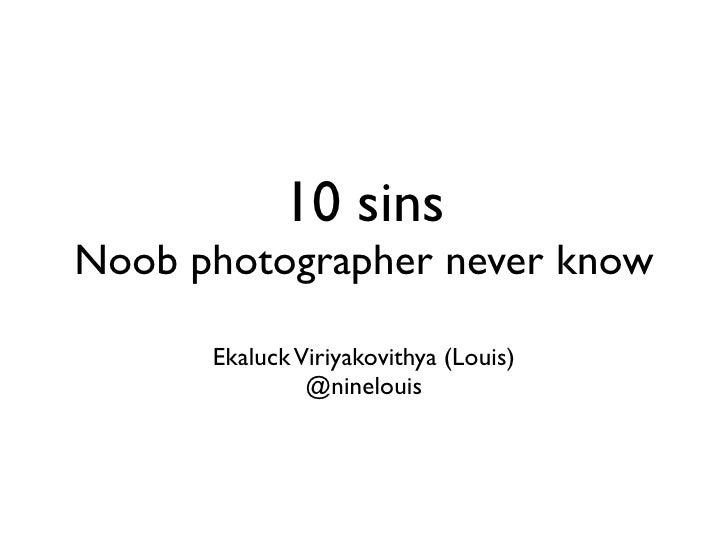 10 sins Noob photographer never know        Ekaluck Viriyakovithya (Louis)                @ninelouis