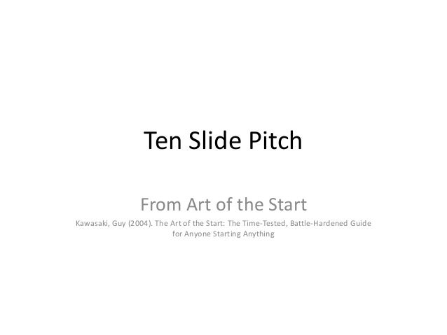 Ten Slide Pitch                 From Art of the StartKawasaki, Guy (2004). The Art of the Start: The Time-Tested, Battle-H...