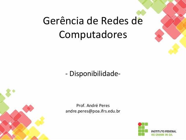 Gerência de Redes de Computadores - Disponibilidade- Prof. André Peres andre.peres@poa.ifrs.edu.br