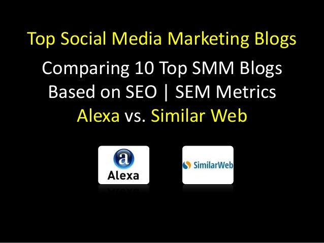 Top Social Media Marketing Blogs Comparing 10 Top SMM Blogs Based on SEO | SEM Metrics Alexa vs. Similar Web