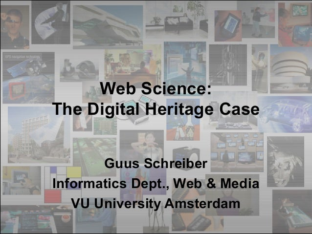 Web Science: The Digital Heritage Case Guus Schreiber Informatics Dept., Web & Media VU University Amsterdam