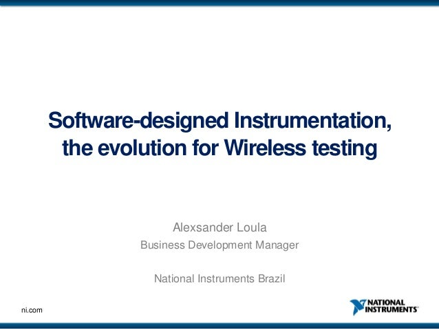 Software-designed Instrumentation, the evolution for Wireless testing  Alexsander Loula Business Development Manager Natio...