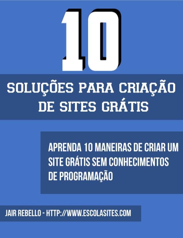 10 SOLUÇÕES PARA CRIAÇÃO DE SITES GRÁTIS 2/55 10 SOLUÇÕES PARA CRIAÇÃO DE SITES GRÁTIS APRENDA 10 MANEIRAS DE CRIAR UM SIT...