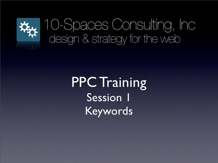 10-Spaces Consulting, Inc  design & strategy for the web        PPC Training         Session 1         Keywords