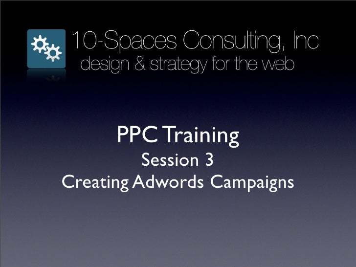 10-Spaces Consulting, Inc   design & strategy for the web         PPC Training           Session 3 Creating Adwords Campai...