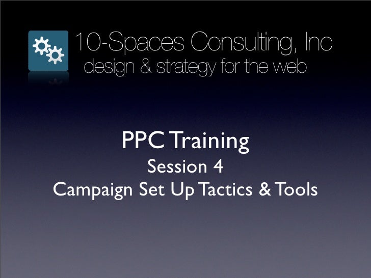 10-Spaces Consulting, Inc    design & strategy for the web           PPC Training           Session 4 Campaign Set Up Tact...