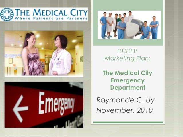 10 STEP Marketing Plan: The Medical City Emergency Department Raymonde C. Uy November, 2010 1