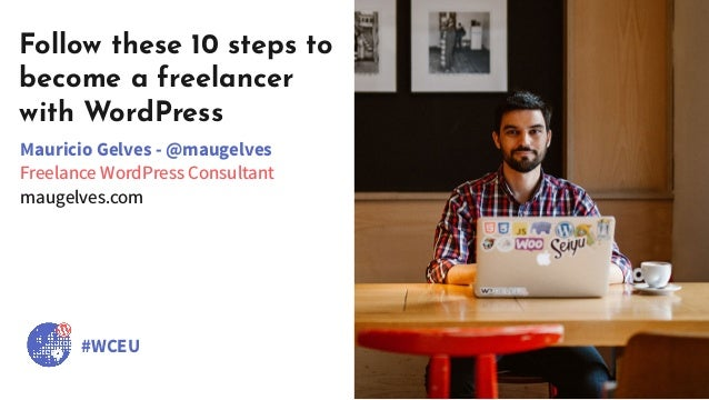 Follow these 10 steps to become a freelancer with WordPress Mauricio Gelves - @maugelves Freelance WordPress Consultant ma...