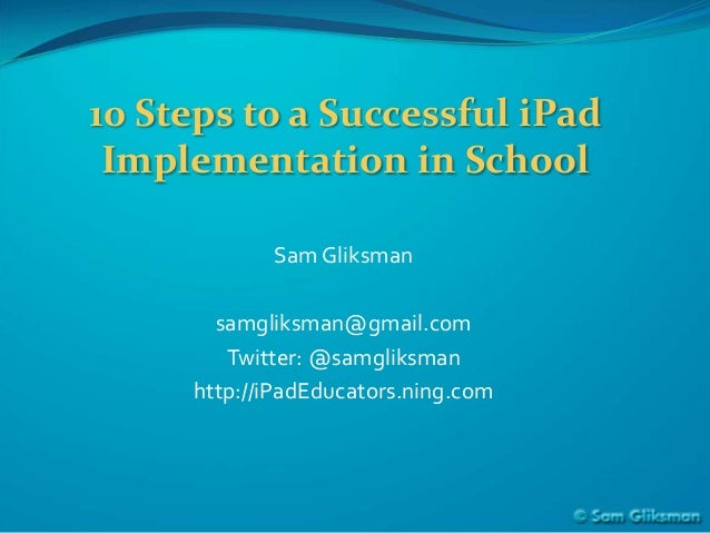 10 Steps to a Successful iPad Implementation in School            Sam Gliksman       samgliksman@gmail.com        Twitter:...