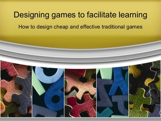 Designing games to facilitate learning How to design cheap and effective traditional games
