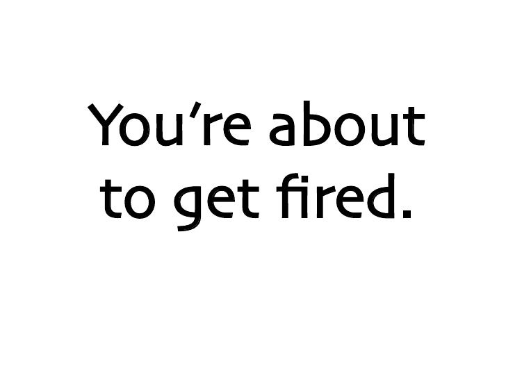 You're about to get fired.