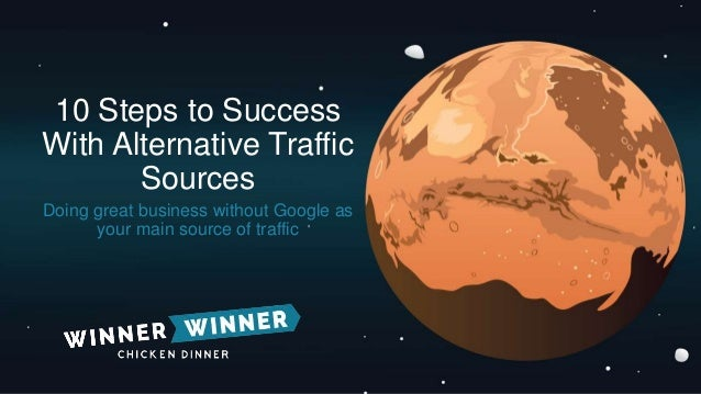 10 Steps to Success With Alternative Traffic Sources Doing great business without Google as your main source of traffic