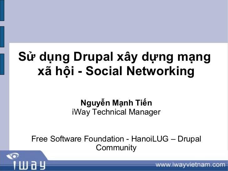 Sử dụng Drupal xây dựng mạng   xã hội - Social Networking             Nguyễn Mạnh Tiến           iWay Technical Manager Fr...