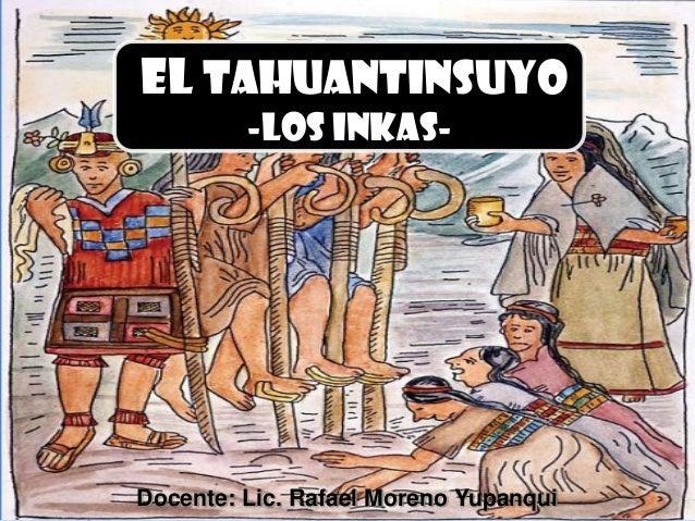 el TAHUANTINSUYO -los inkas-  Docente: Lic. Rafael Moreno Yupanqui