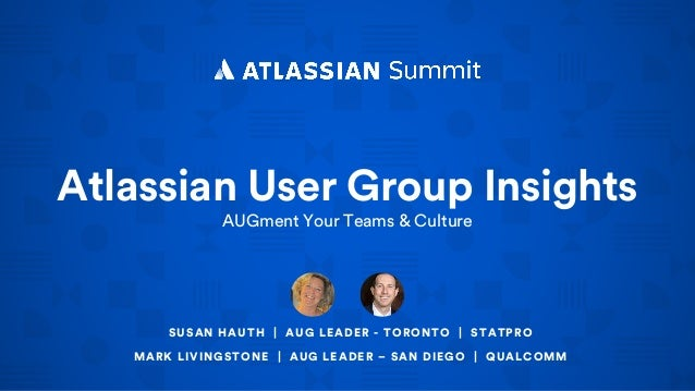 Atlassian User Group Insights AUGment Your Teams & Culture SUSAN HAUTH | AUG LEADER - TORONTO | STATPRO MARK LIVINGSTONE |...