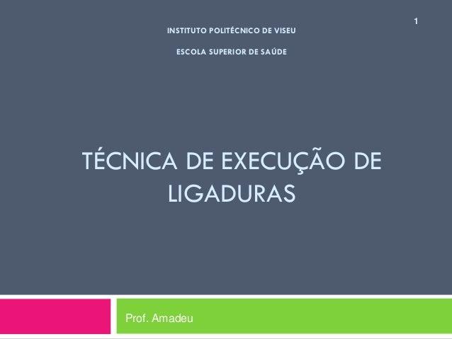 INSTITUTO POLITÉCNICO DE VISEU ESCOLA SUPERIOR DE SAÚDE  TÉCNICA DE EXECUÇÃO DE LIGADURAS  Prof. Amadeu  1
