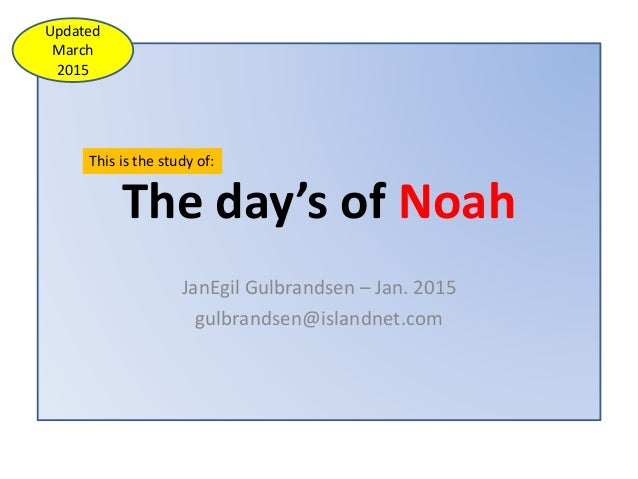 The day's of Noah JanEgil Gulbrandsen – Jan. 2015 gulbrandsen@islandnet.com This is the study of: Updated March 2015