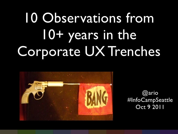 10 Observations from    10+ years in theCorporate UX Trenches                     @ario                #InfoCampSeattle   ...