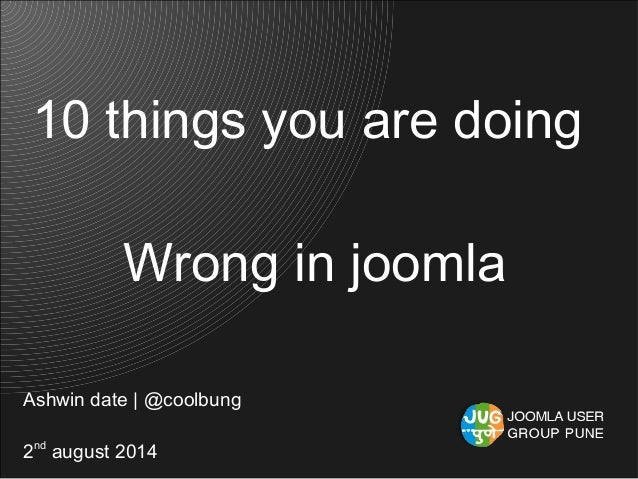10 things you are doing Wrong in joomla Ashwin date | @coolbung 2nd august 2014