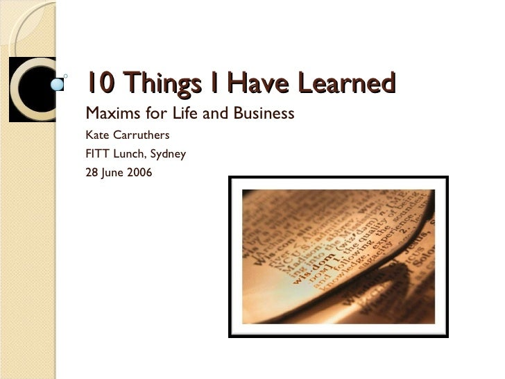 10 Things I Have Learned Maxims for Life and Business Kate Carruthers  FITT Lunch, Sydney 28 June 2006
