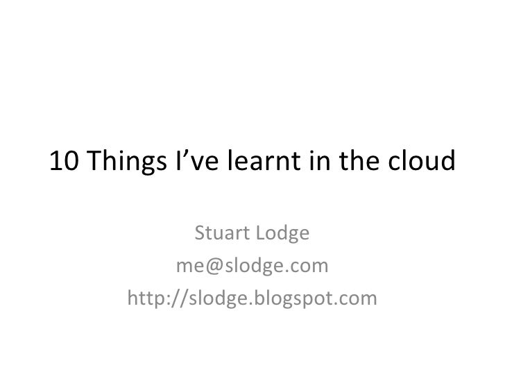 10 Things I've learnt in the cloud Stuart Lodge [email_address] http://slodge.blogspot.com