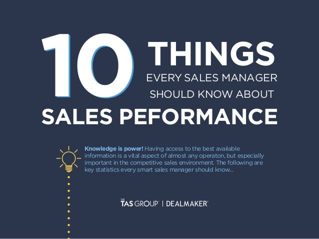 THINGSEVERY SALES MANAGER SHOULD KNOW ABOUT SALES PEFORMANCE 1010 Knowledge is power! Having access to the best available ...