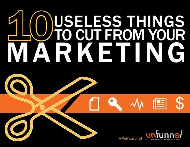 10 USELESS THINGS TO CUT FROM YOUR MARKETING 1 Share This Ebook! 10USELESS things to cut from your % marketing A Publicati...